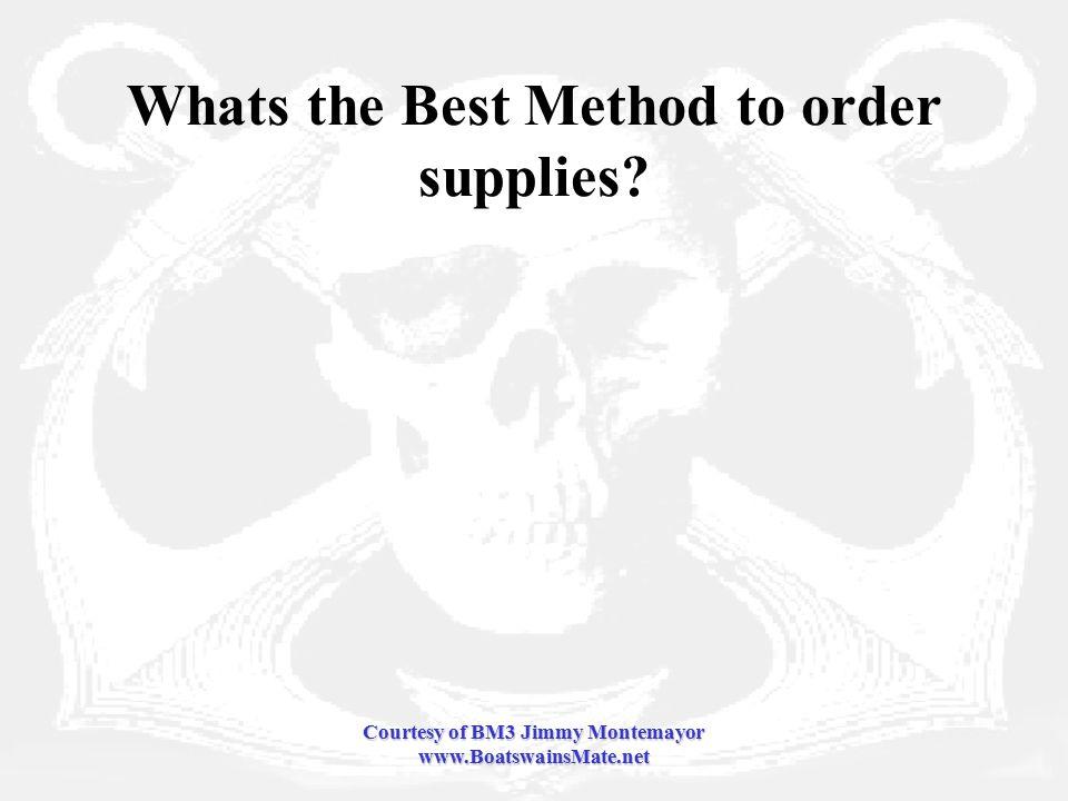 Courtesy of BM3 Jimmy Montemayor www.BoatswainsMate.net Whats the Best Method to order supplies