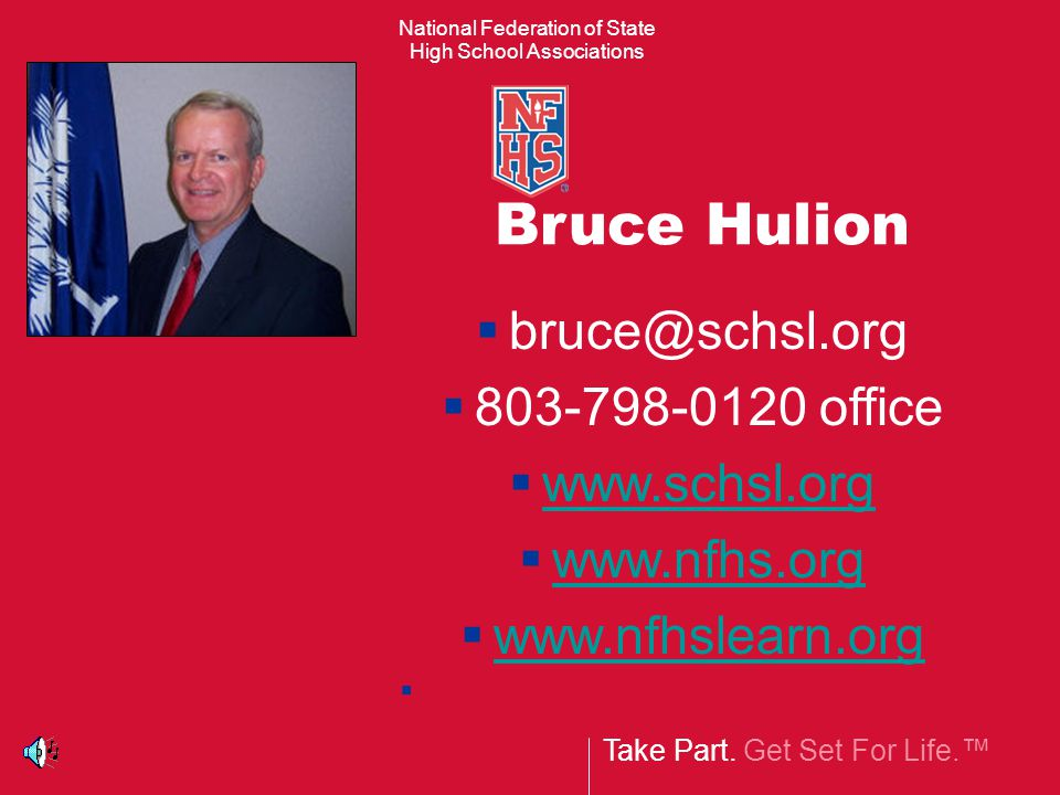 Take Part. Get Set For Life.™ National Federation of State High School Associations Bruce Hulion  bruce@schsl.org  803-798-0120 office  www.schsl.o