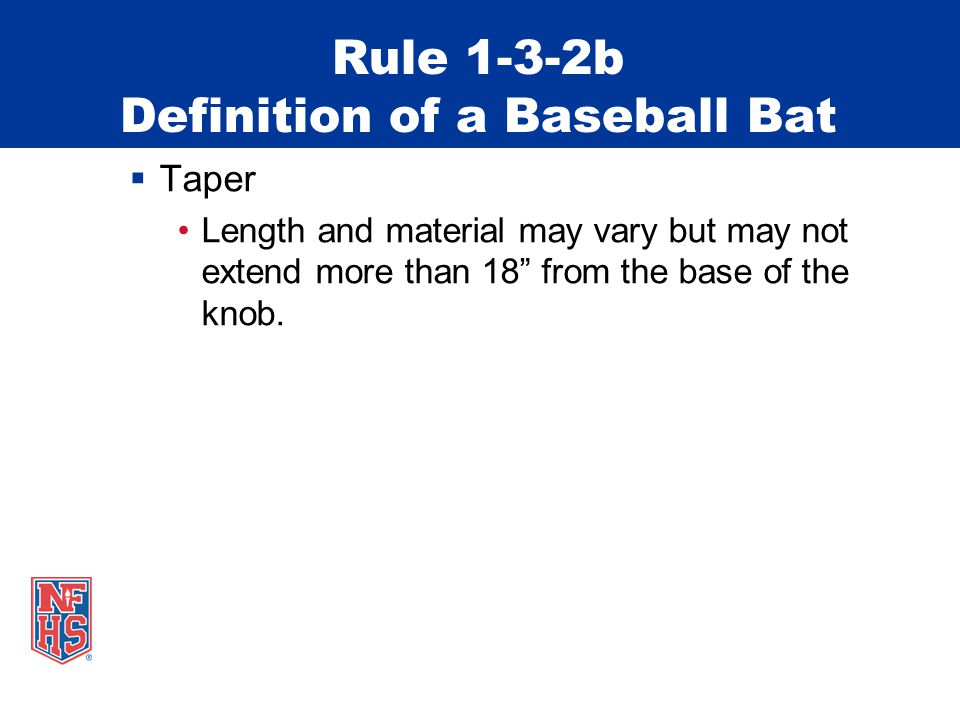 Rule 1-3-2b Definition of a Baseball Bat  Taper Length and material may vary but may not extend more than 18 from the base of the knob.