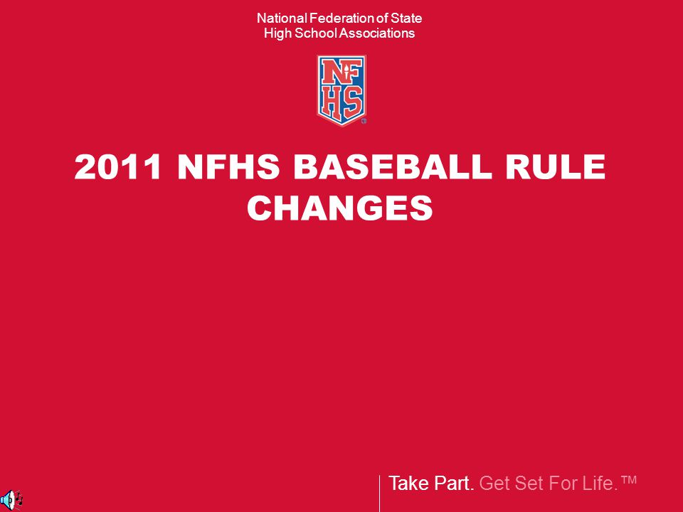 Take Part. Get Set For Life.™ National Federation of State High School Associations 2011 NFHS BASEBALL RULE CHANGES