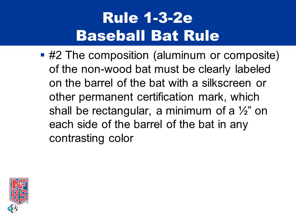 Rule 1-3-2e Baseball Bat Rule  #2 The composition (aluminum or composite) of the non-wood bat must be clearly labeled on the barrel of the bat with a silkscreen or other permanent certification mark, which shall be rectangular, a minimum of a ½ on each side of the barrel of the bat in any contrasting color