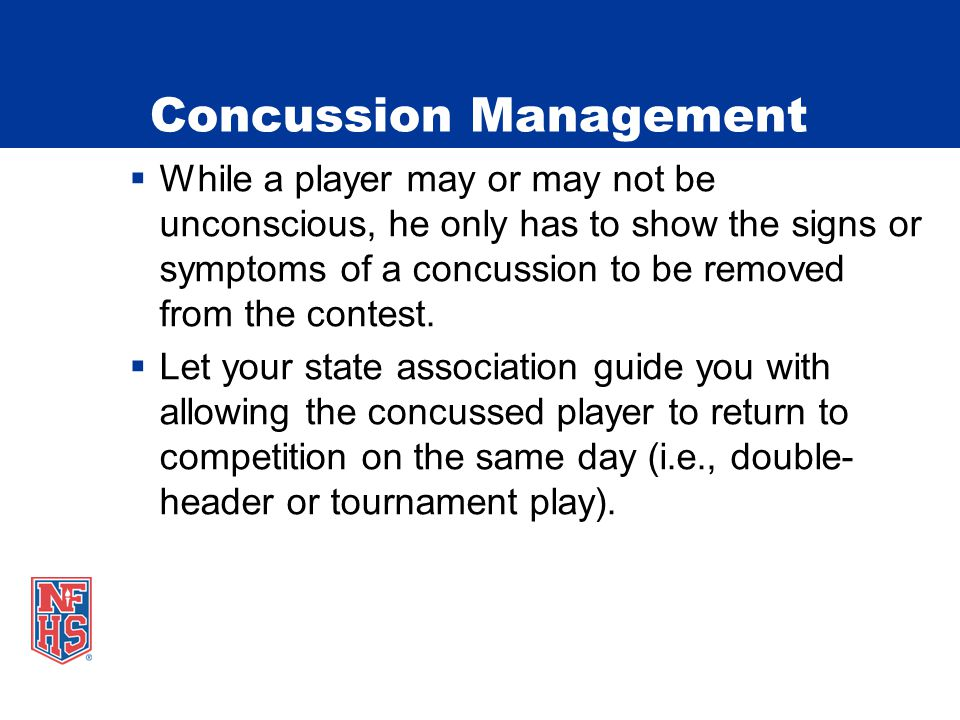 Concussion Management  While a player may or may not be unconscious, he only has to show the signs or symptoms of a concussion to be removed from the contest.