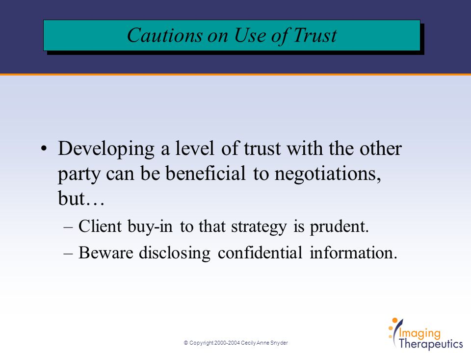 © Copyright 2000-2004 Cecily Anne Snyder Developing a level of trust with the other party can be beneficial to negotiations, but… –Client buy-in to that strategy is prudent.