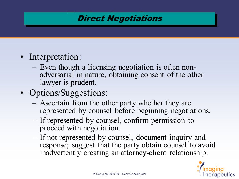 © Copyright Cecily Anne Snyder Interpretation: –Even though a licensing negotiation is often non- adversarial in nature, obtaining consent of the other lawyer is prudent.