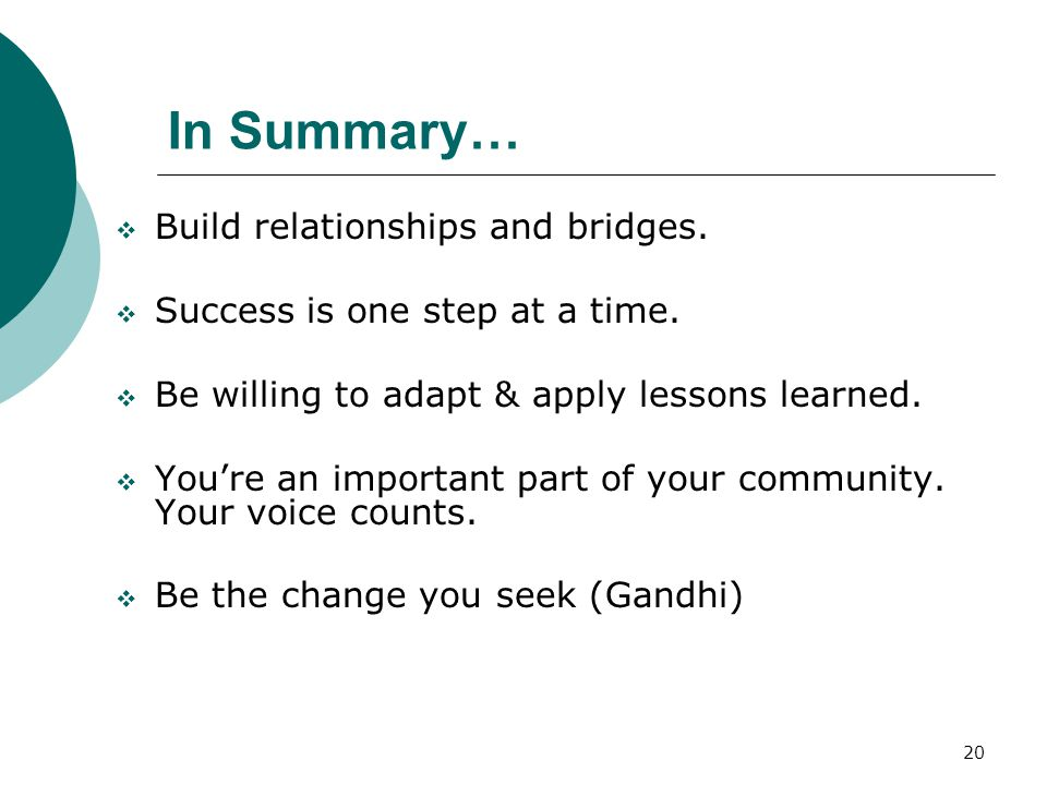 20 In Summary…  Build relationships and bridges.  Success is one step at a time.