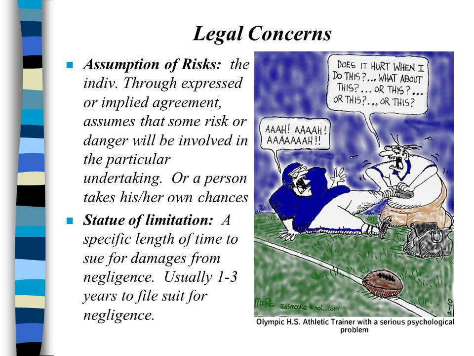 Legal Concerns n Assumption of Risks: the indiv. Through expressed or implied agreement, assumes that some risk or danger will be involved in the part