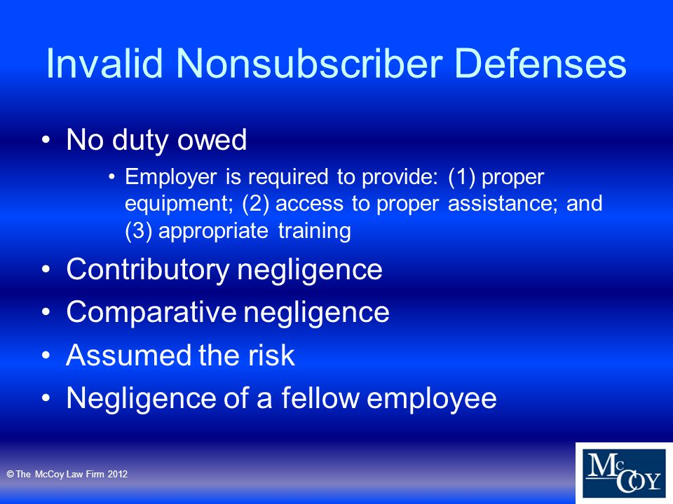 Invalid Nonsubscriber Defenses No duty owed Employer is required to provide: (1) proper equipment; (2) access to proper assistance; and (3) appropriate training Contributory negligence Comparative negligence Assumed the risk Negligence of a fellow employee © The McCoy Law Firm 2012