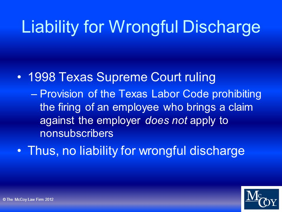 Liability for Wrongful Discharge 1998 Texas Supreme Court ruling –Provision of the Texas Labor Code prohibiting the firing of an employee who brings a claim against the employer does not apply to nonsubscribers Thus, no liability for wrongful discharge © The McCoy Law Firm 2012
