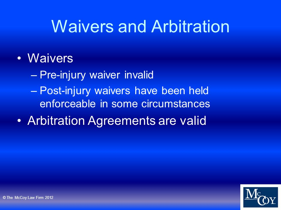 Waivers and Arbitration Waivers –Pre-injury waiver invalid –Post-injury waivers have been held enforceable in some circumstances Arbitration Agreements are valid © The McCoy Law Firm 2012