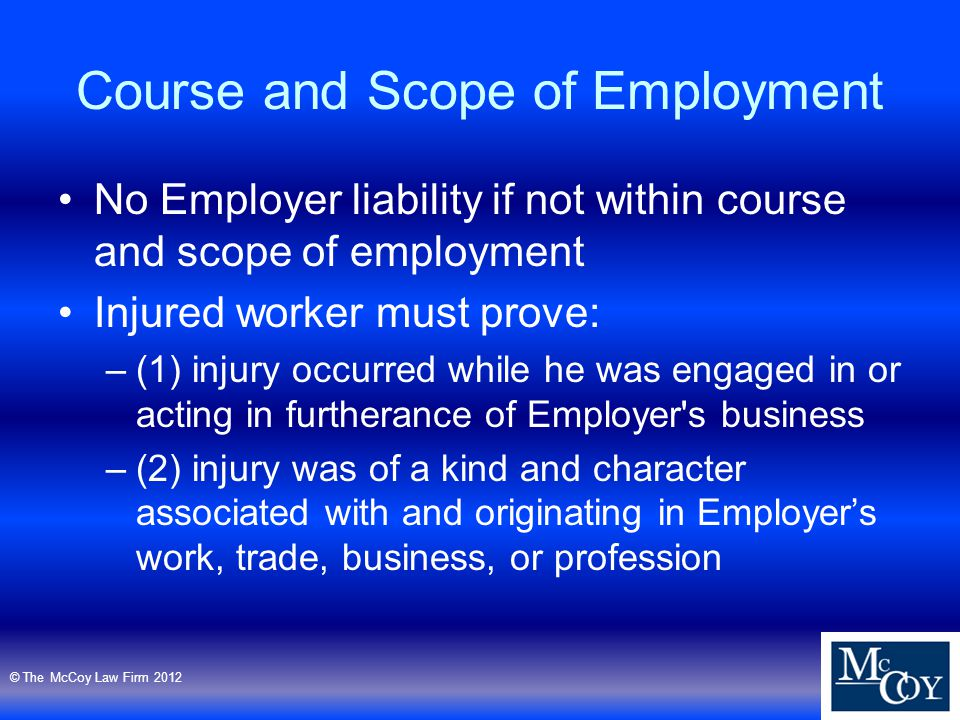 Course and Scope of Employment No Employer liability if not within course and scope of employment Injured worker must prove: –(1) injury occurred while he was engaged in or acting in furtherance of Employer s business –(2) injury was of a kind and character associated with and originating in Employer's work, trade, business, or profession © The McCoy Law Firm 2012
