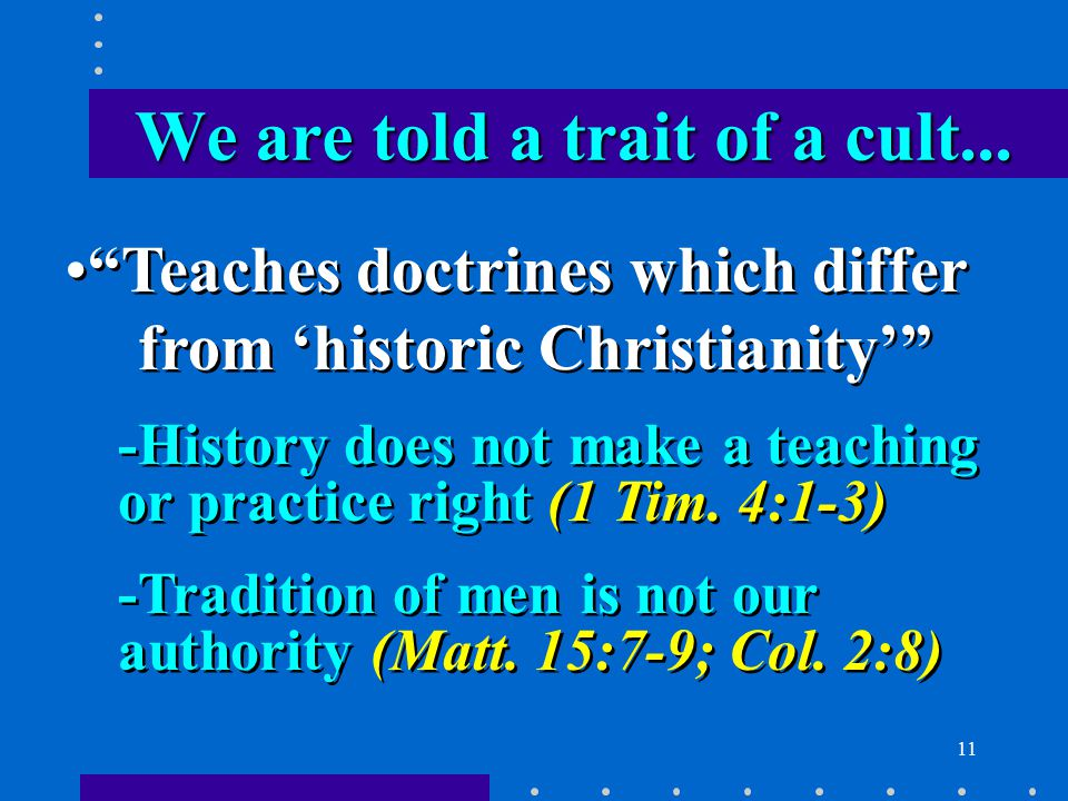 11 Teaches doctrines which differ from 'historic Christianity' -History does not make a teaching or practice right (1 Tim.