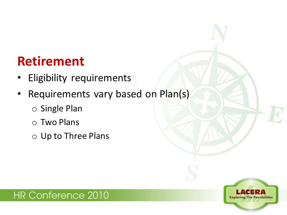 Retirement Eligibility requirements Requirements vary based on Plan(s) o Single Plan o Two Plans o Up to Three Plans