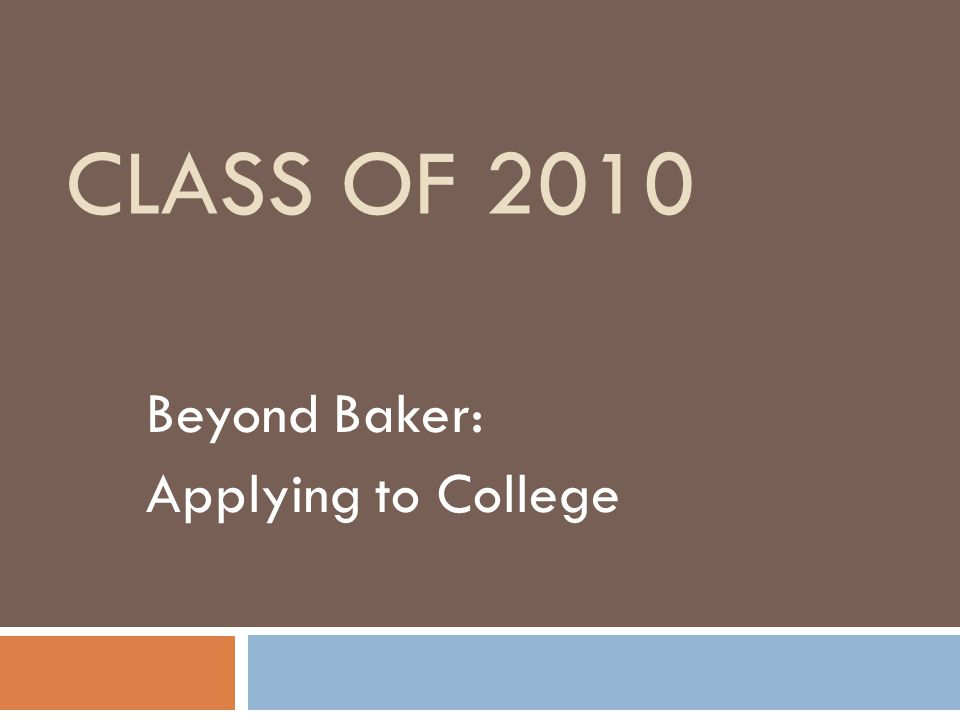 CLASS OF 2010 Beyond Baker: Applying to College