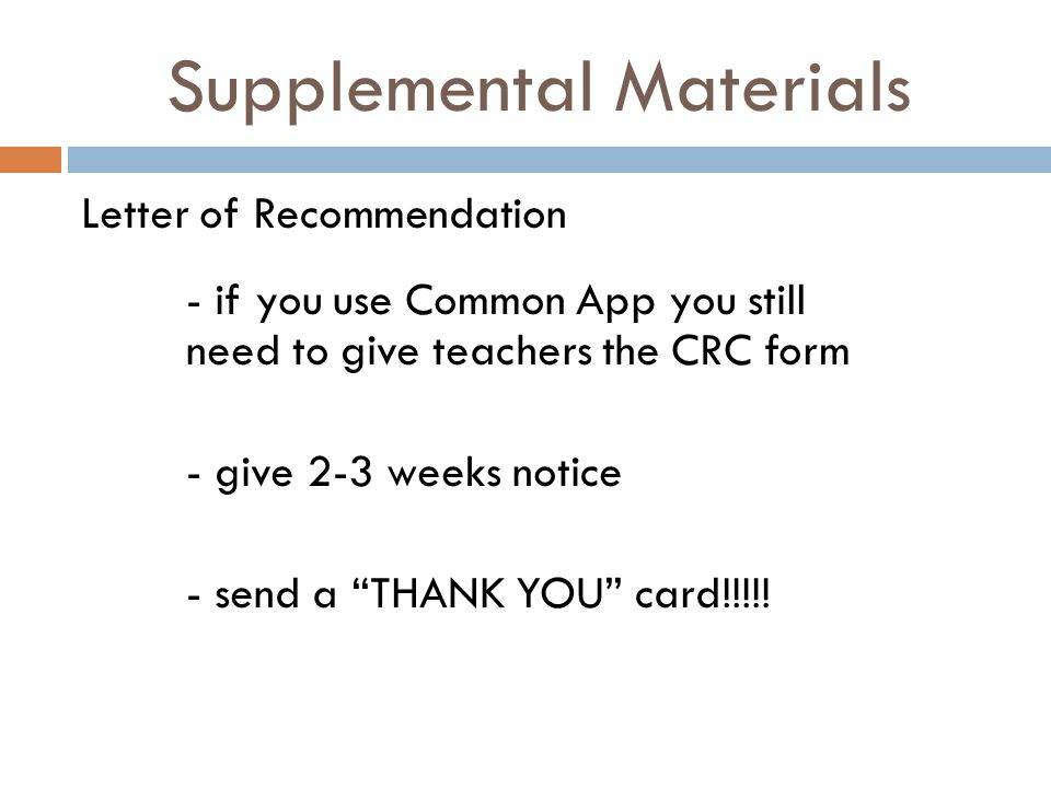 Supplemental Materials Letter of Recommendation - if you use Common App you still need to give teachers the CRC form - give 2-3 weeks notice - send a THANK YOU card!!!!!