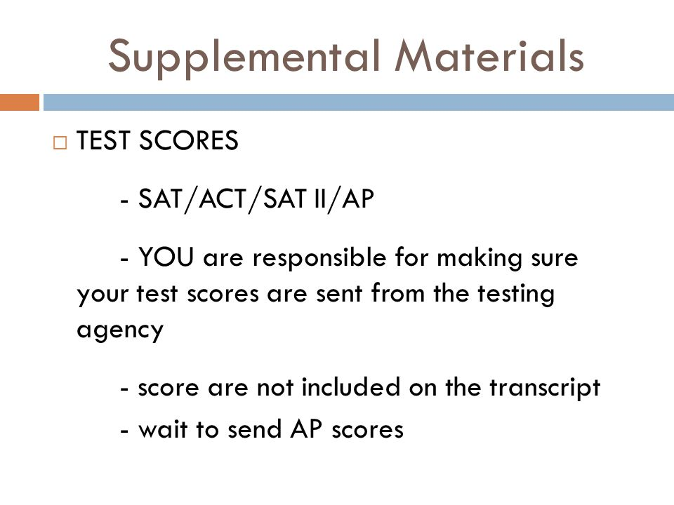 Supplemental Materials  TEST SCORES - SAT/ACT/SAT II/AP - YOU are responsible for making sure your test scores are sent from the testing agency - score are not included on the transcript - wait to send AP scores