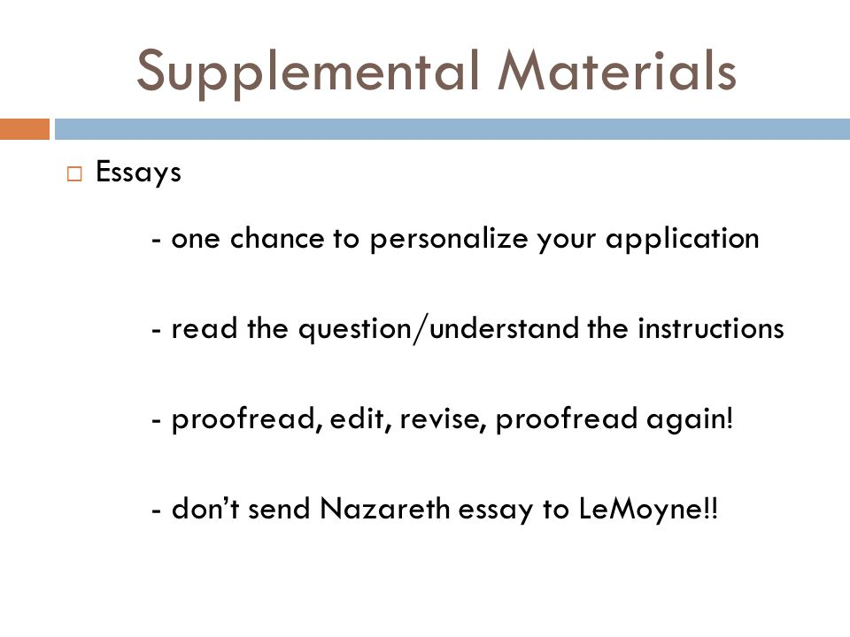 Supplemental Materials  Essays - one chance to personalize your application - read the question/understand the instructions - proofread, edit, revise, proofread again.