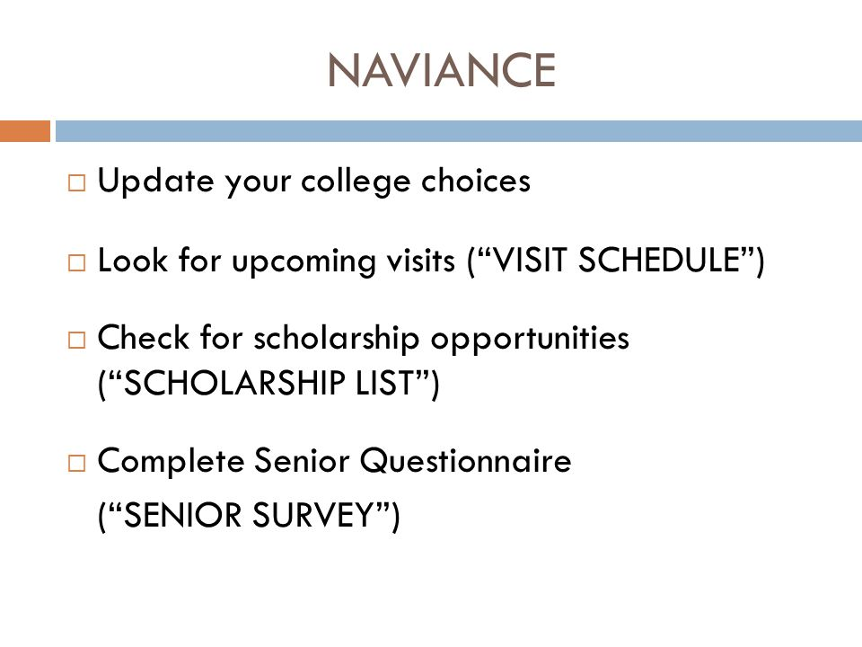 NAVIANCE  Update your college choices  Look for upcoming visits ( VISIT SCHEDULE )  Check for scholarship opportunities ( SCHOLARSHIP LIST )  Complete Senior Questionnaire ( SENIOR SURVEY )