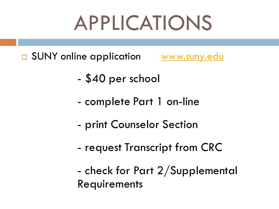 APPLICATIONS  SUNY online applicationwww.suny.eduwww.suny.edu - $40 per school - complete Part 1 on-line - print Counselor Section - request Transcript from CRC - check for Part 2/Supplemental Requirements
