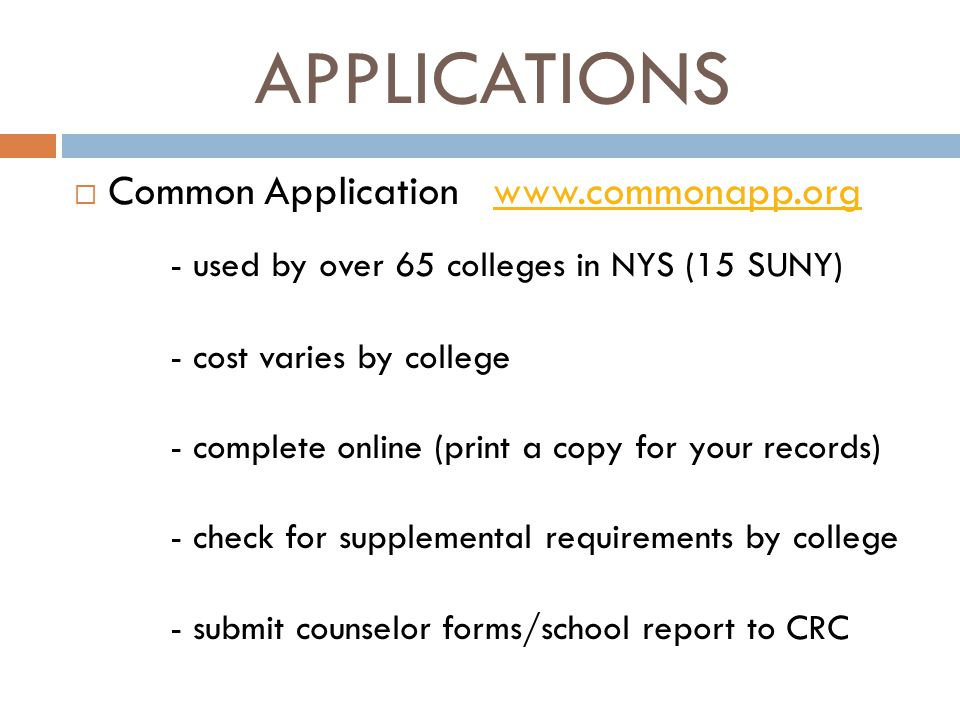 APPLICATIONS  Common Application www.commonapp.orgwww.commonapp.org - used by over 65 colleges in NYS (15 SUNY) - cost varies by college - complete online (print a copy for your records) - check for supplemental requirements by college - submit counselor forms/school report to CRC