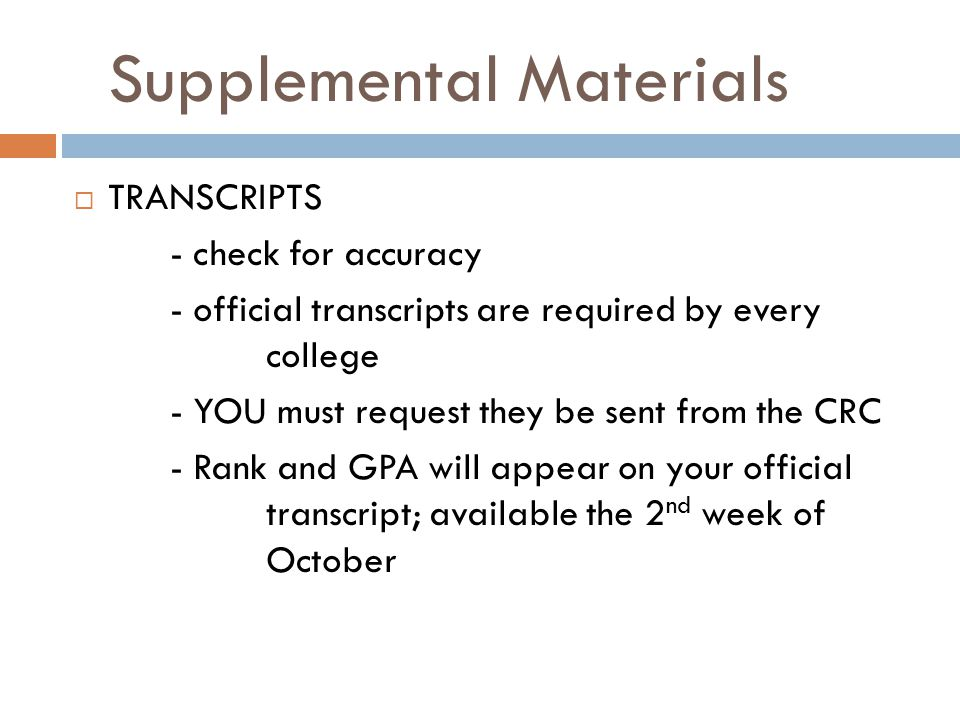 Supplemental Materials  TRANSCRIPTS - check for accuracy - official transcripts are required by every college - YOU must request they be sent from the CRC - Rank and GPA will appear on your official transcript; available the 2 nd week of October