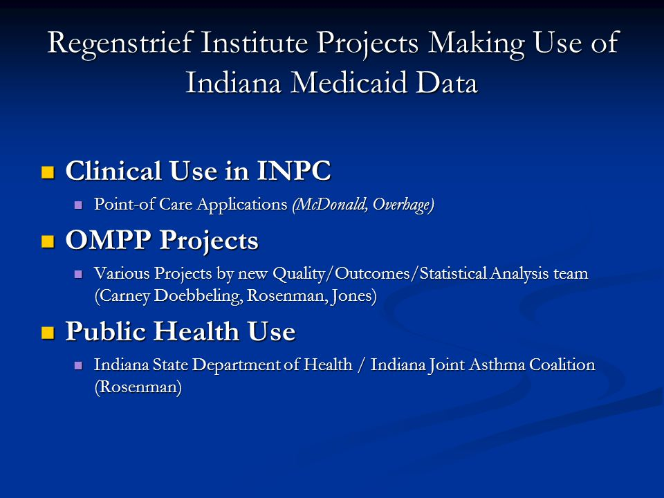 Regenstrief Institute Projects Making Use of Indiana Medicaid Data Clinical Use in INPC Clinical Use in INPC Point-of Care Applications (McDonald, Overhage) Point-of Care Applications (McDonald, Overhage) OMPP Projects OMPP Projects Various Projects by new Quality/Outcomes/Statistical Analysis team (Carney Doebbeling, Rosenman, Jones) Various Projects by new Quality/Outcomes/Statistical Analysis team (Carney Doebbeling, Rosenman, Jones) Public Health Use Public Health Use Indiana State Department of Health / Indiana Joint Asthma Coalition (Rosenman) Indiana State Department of Health / Indiana Joint Asthma Coalition (Rosenman)