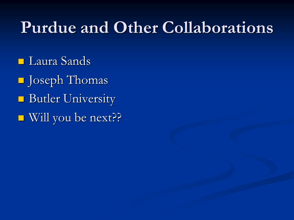 Purdue and Other Collaborations Laura Sands Laura Sands Joseph Thomas Joseph Thomas Butler University Butler University Will you be next .