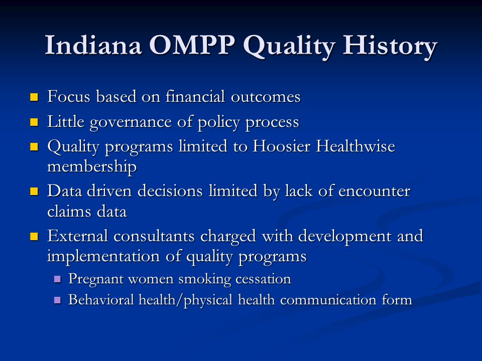 Indiana OMPP Quality History Focus based on financial outcomes Focus based on financial outcomes Little governance of policy process Little governance of policy process Quality programs limited to Hoosier Healthwise membership Quality programs limited to Hoosier Healthwise membership Data driven decisions limited by lack of encounter claims data Data driven decisions limited by lack of encounter claims data External consultants charged with development and implementation of quality programs External consultants charged with development and implementation of quality programs Pregnant women smoking cessation Pregnant women smoking cessation Behavioral health/physical health communication form Behavioral health/physical health communication form
