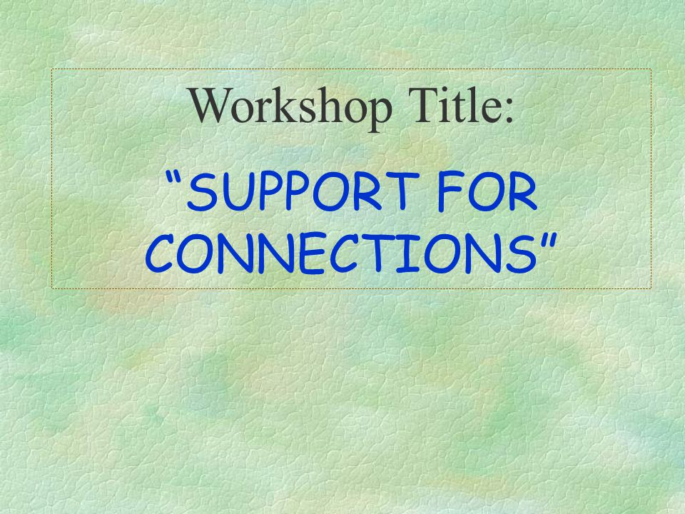 Workshop Title: SUPPORT FOR CONNECTIONS