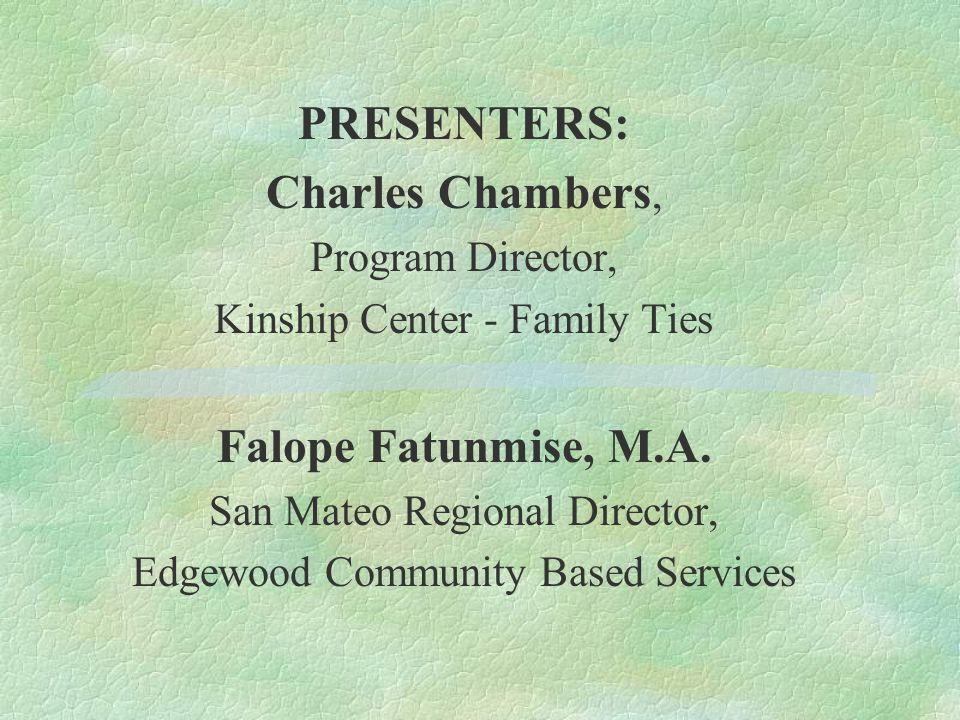 PRESENTERS: Charles Chambers, Program Director, Kinship Center - Family Ties Falope Fatunmise, M.A.