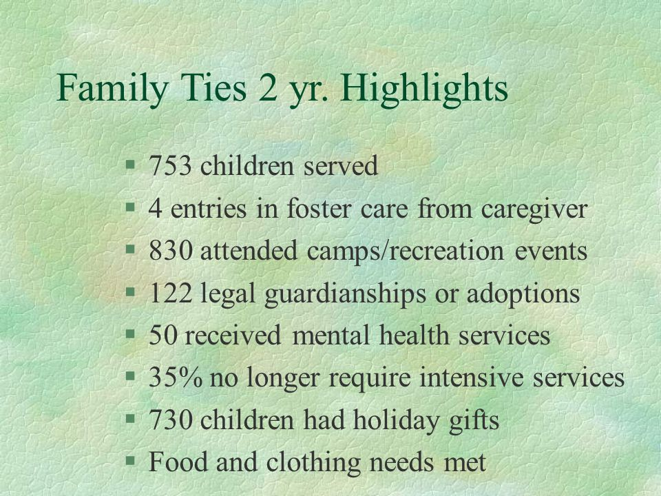 Edgewood Highlights Provided Kinship Services for 15 years 600 families and nearly 1000 children annually 95% of families remain stable after participating 90% of the families give a grade of A Capacity of 5 languages Less than 3% enter or re-enter foster care system.