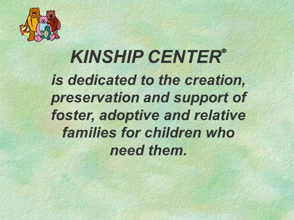 KINSHIP CENTER ® is dedicated to the creation, preservation and support of foster, adoptive and relative families for children who need them.