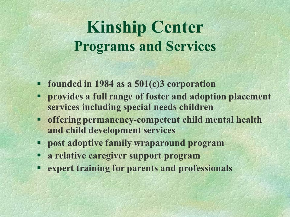Kinship Center Programs and Services §founded in 1984 as a 501(c)3 corporation §provides a full range of foster and adoption placement services including special needs children §offering permanency-competent child mental health and child development services §post adoptive family wraparound program §a relative caregiver support program §expert training for parents and professionals