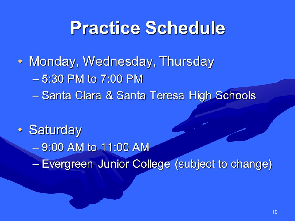 10 Practice Schedule Monday, Wednesday, ThursdayMonday, Wednesday, Thursday –5:30 PM to 7:00 PM –Santa Clara & Santa Teresa High Schools SaturdaySaturday –9:00 AM to 11:00 AM –Evergreen Junior College (subject to change)