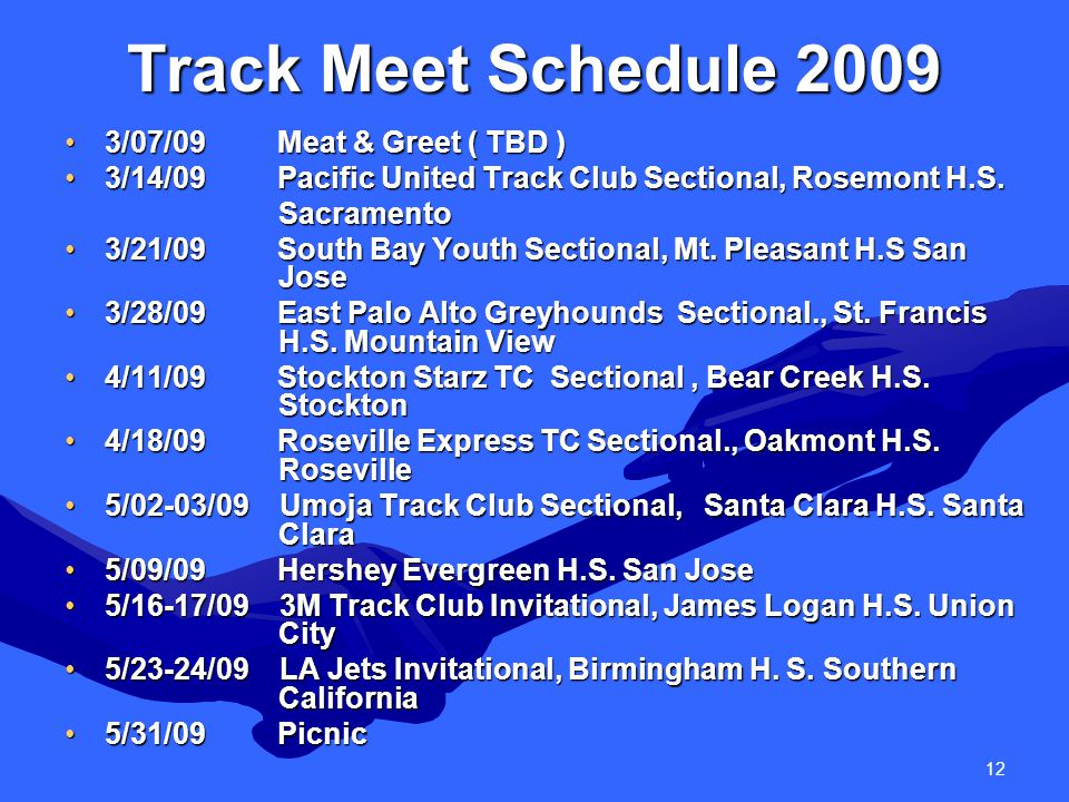 12 Track Meet Schedule 2009 3/07/09 Meat & Greet ( TBD )3/07/09 Meat & Greet ( TBD ) 3/14/09 Pacific United Track Club Sectional, Rosemont H.S.3/14/09 Pacific United Track Club Sectional, Rosemont H.S.Sacramento 3/21/09 South Bay Youth Sectional, Mt.