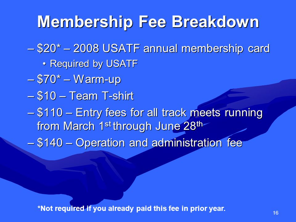 16 Membership Fee Breakdown –$20* – 2008 USATF annual membership card Required by USATFRequired by USATF –$70* – Warm-up –$10 – Team T-shirt –$110 – Entry fees for all track meets running from March 1 st through June 28 th –$140 – Operation and administration fee *Not required if you already paid this fee in prior year.