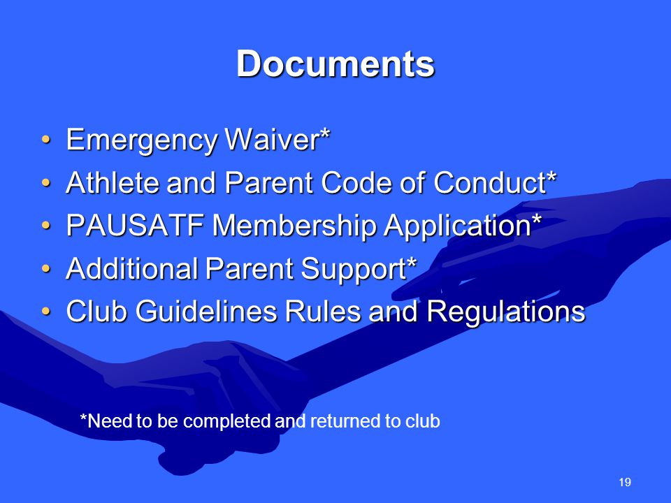 19 Documents Emergency Waiver*Emergency Waiver* Athlete and Parent Code of Conduct*Athlete and Parent Code of Conduct* PAUSATF Membership Application*PAUSATF Membership Application* Additional Parent Support*Additional Parent Support* Club Guidelines Rules and RegulationsClub Guidelines Rules and Regulations *Need to be completed and returned to club