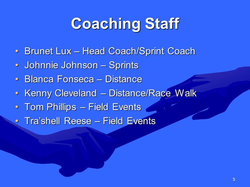 5 Coaching Staff Brunet Lux – Head Coach/Sprint CoachBrunet Lux – Head Coach/Sprint Coach Johnnie Johnson – SprintsJohnnie Johnson – Sprints Blanca Fonseca – DistanceBlanca Fonseca – Distance Kenny Cleveland – Distance/Race WalkKenny Cleveland – Distance/Race Walk Tom Phillips – Field EventsTom Phillips – Field Events Tra'shell Reese – Field EventsTra'shell Reese – Field Events