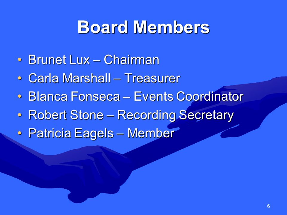 6 Board Members Brunet Lux – ChairmanBrunet Lux – Chairman Carla Marshall – TreasurerCarla Marshall – Treasurer Blanca Fonseca – Events CoordinatorBlanca Fonseca – Events Coordinator Robert Stone – Recording SecretaryRobert Stone – Recording Secretary Patricia Eagels – MemberPatricia Eagels – Member