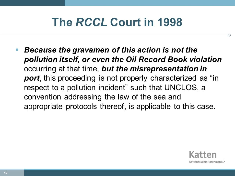 12 The RCCL Court in 1998  Because the gravamen of this action is not the pollution itself, or even the Oil Record Book violation occurring at that time, but the misrepresentation in port, this proceeding is not properly characterized as in respect to a pollution incident such that UNCLOS, a convention addressing the law of the sea and appropriate protocols thereof, is applicable to this case.
