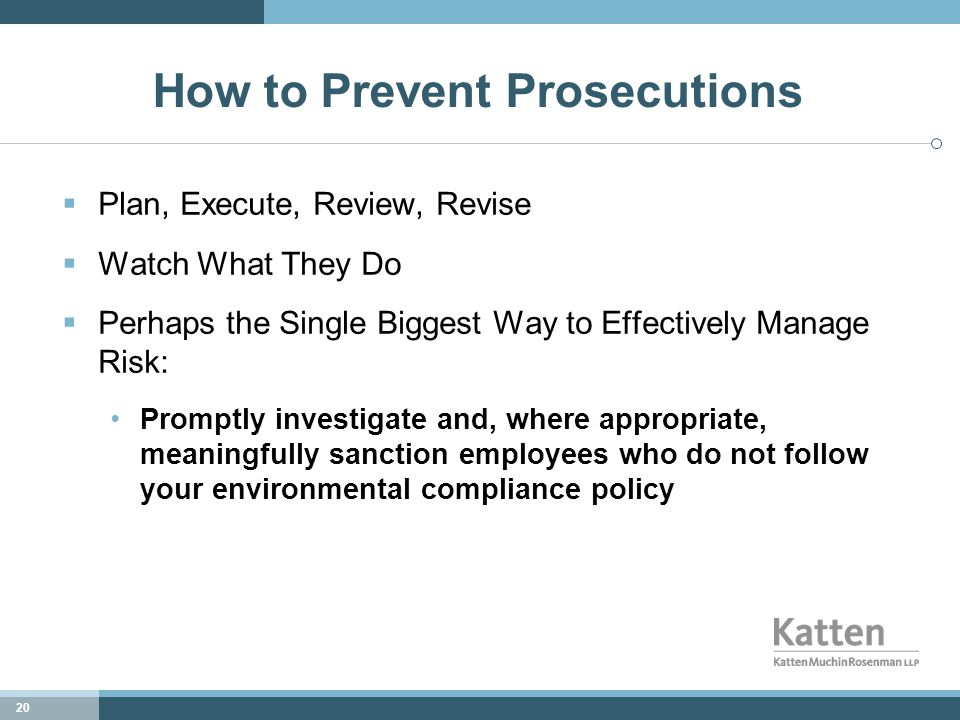 20 How to Prevent Prosecutions  Plan, Execute, Review, Revise  Watch What They Do  Perhaps the Single Biggest Way to Effectively Manage Risk: Promptly investigate and, where appropriate, meaningfully sanction employees who do not follow your environmental compliance policy