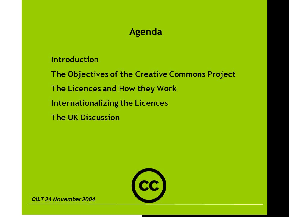 CILT 24 November 2004 2 Agenda Introduction The Objectives of the Creative Commons Project The Licences and How they Work Internationalizing the Licences The UK Discussion