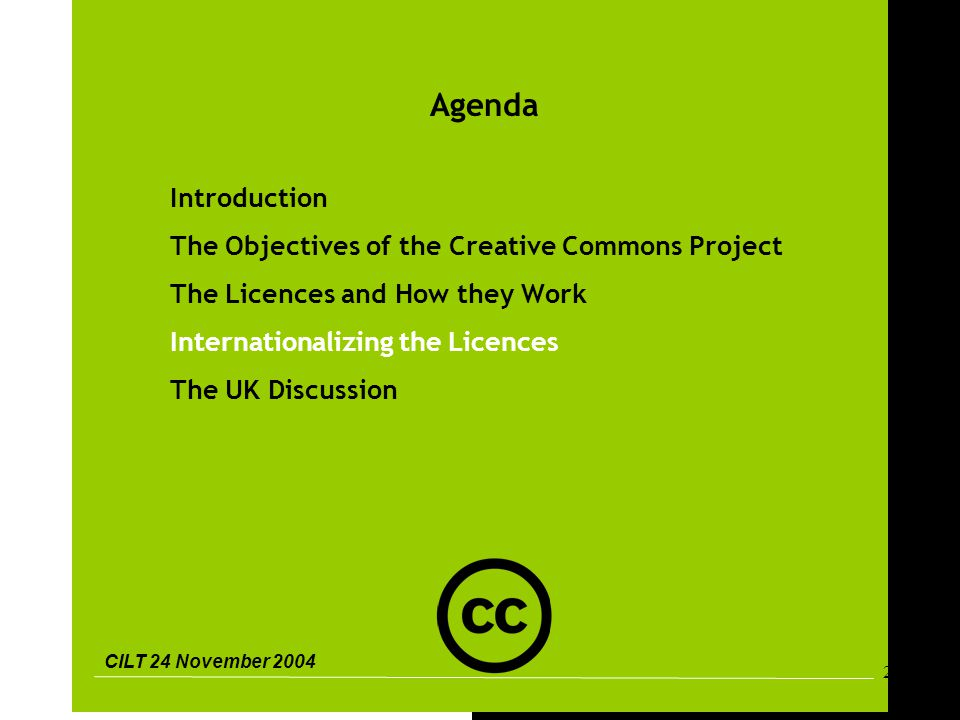CILT 24 November 2004 20 Agenda Introduction The Objectives of the Creative Commons Project The Licences and How they Work Internationalizing the Licences The UK Discussion
