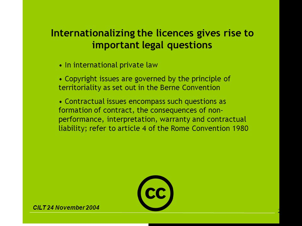 CILT 24 November 2004 26 Internationalizing the licences gives rise to important legal questions In international private law Copyright issues are governed by the principle of territoriality as set out in the Berne Convention Contractual issues encompass such questions as formation of contract, the consequences of non- performance, interpretation, warranty and contractual liability; refer to article 4 of the Rome Convention 1980