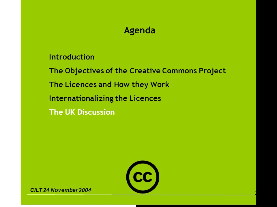 CILT 24 November 2004 28 Agenda Introduction The Objectives of the Creative Commons Project The Licences and How they Work Internationalizing the Licences The UK Discussion