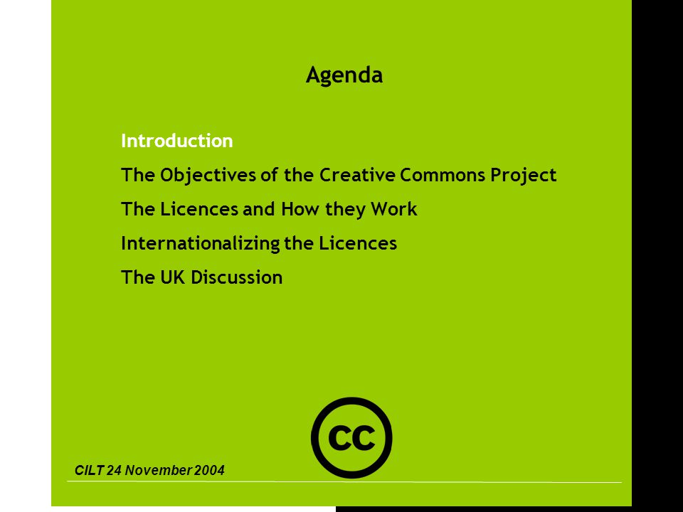 CILT 24 November 2004 3 Agenda Introduction The Objectives of the Creative Commons Project The Licences and How they Work Internationalizing the Licences The UK Discussion