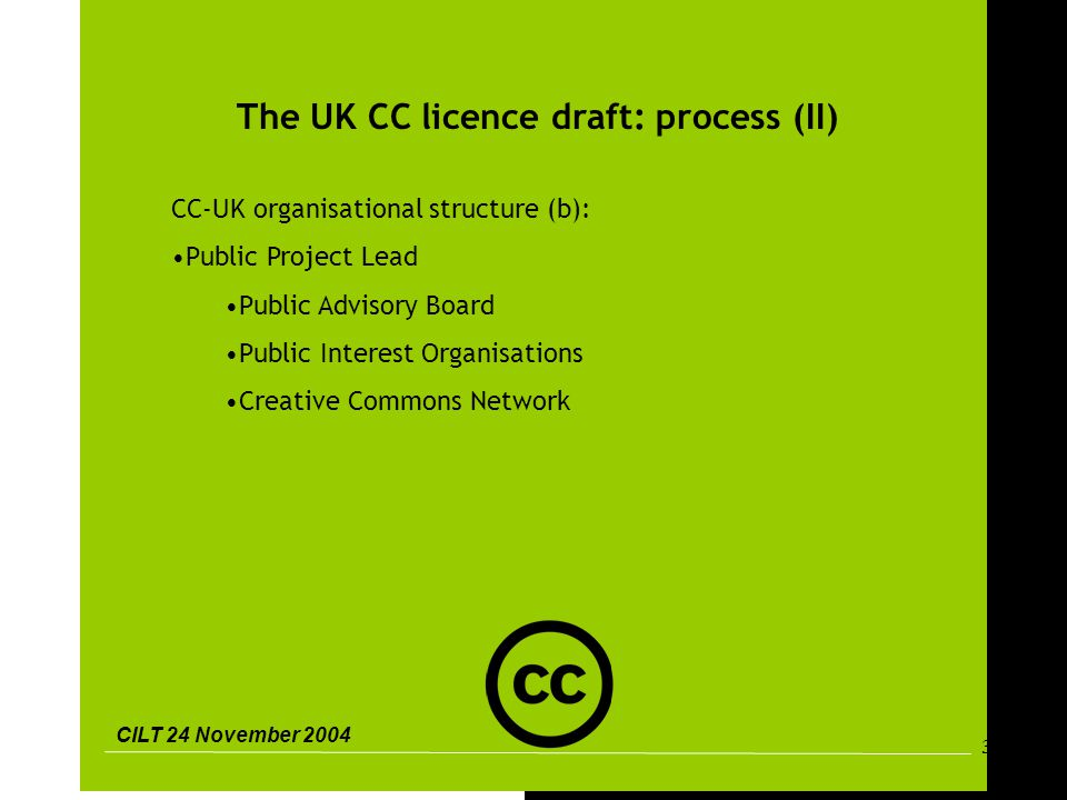 CILT 24 November 2004 31 The UK CC licence draft: process (II) CC-UK organisational structure (b): Public Project Lead Public Advisory Board Public Interest Organisations Creative Commons Network
