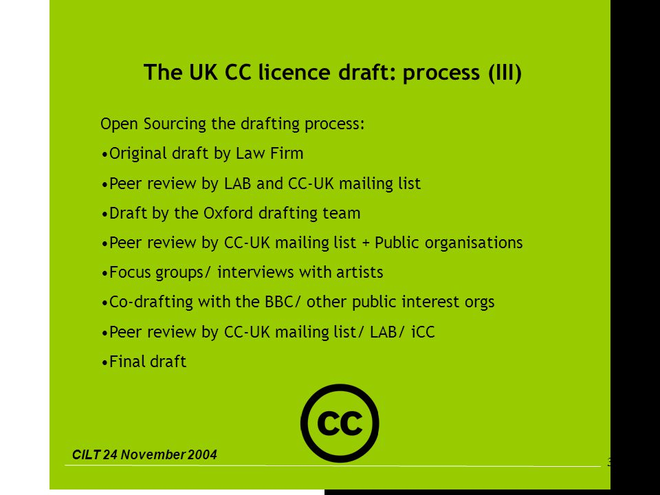 CILT 24 November 2004 32 The UK CC licence draft: process (III) Open Sourcing the drafting process: Original draft by Law Firm Peer review by LAB and CC-UK mailing list Draft by the Oxford drafting team Peer review by CC-UK mailing list + Public organisations Focus groups/ interviews with artists Co-drafting with the BBC/ other public interest orgs Peer review by CC-UK mailing list/ LAB/ iCC Final draft