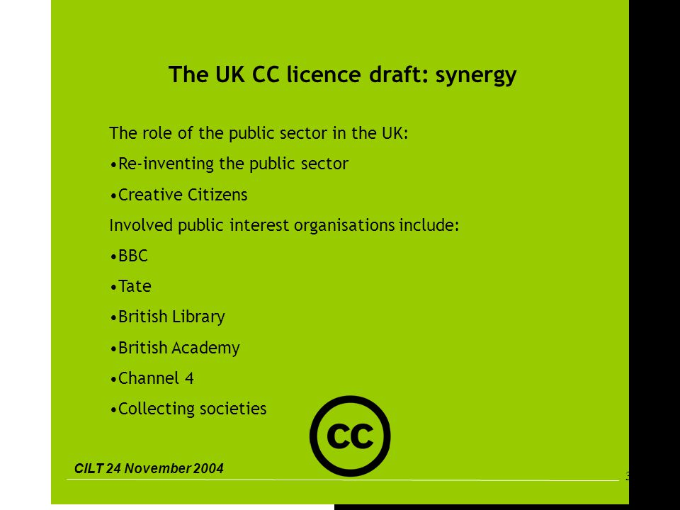 CILT 24 November 2004 33 The UK CC licence draft: synergy The role of the public sector in the UK: Re-inventing the public sector Creative Citizens Involved public interest organisations include: BBC Tate British Library British Academy Channel 4 Collecting societies
