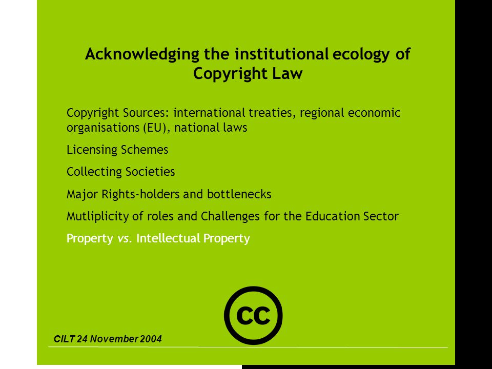 CILT 24 November 2004 4 Acknowledging the institutional ecology of Copyright Law Copyright Sources: international treaties, regional economic organisations (EU), national laws Licensing Schemes Collecting Societies Major Rights-holders and bottlenecks Mutliplicity of roles and Challenges for the Education Sector Property vs.