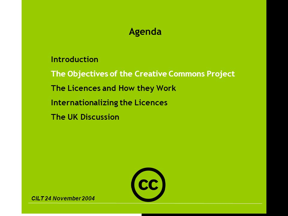 CILT 24 November 2004 9 Agenda Introduction The Objectives of the Creative Commons Project The Licences and How they Work Internationalizing the Licences The UK Discussion
